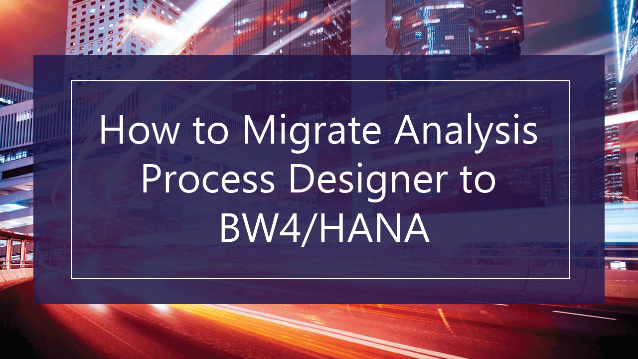 SAP BW/4HANA Version 1.0 -How to Migrate Analysis Process Designer to BW4/HANA