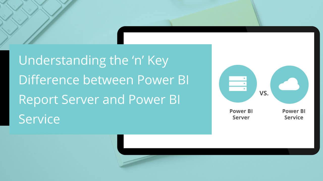 Understanding the 'n' Key Difference between Power BI Report Server and Power BI Service